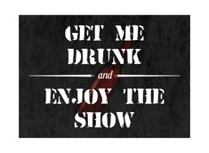 """A sign that promotes drinking and having a good time, perfect for your man cave or a gift! A black background and an illustration of a beer bottle with a quote saying """"Get Me Drunk And Enjoy The Show"""" Drunk Humor, Beer Humor, Funny Drunk, Sarcastic Quotes, Funny Quotes, Drunk Quotes, Qoutes, Funny Sarcastic, Alcohol Memes"""
