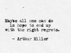 """MAYBE ALL ONE CAN DO IS HOPE TO END UP WITH THE RIGHT REGRETS."" ARTHUR MILLER"
