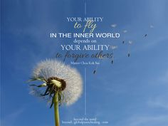 """""""Your ability to fly in the inner world depends on your ability to forgive others."""" Master Choa Kok Sui"""