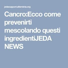 Cancro:Ecco come prevenirti mescolando questi ingredientiJEDA NEWS