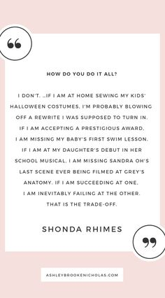 "The best Shonda Rhimes quotes | ""I don't. … If I am at home sewing my kids' Halloween costumes, I'm probably blowing off a rewrite I was supposed to turn in. If I am accepting a prestigious award, I am missing my baby's first swim lesson. If I am at my daughter's debut in her school musical, I am missing Sandra Oh's last scene ever being filmed at Grey's Anatomy. If I am succeeding at one, I am inevitably failing at the other. That is the trade-off."""