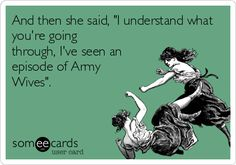 And then she said, 'I understand what you're going through, I've seen an episode of Army Wives' Lmao