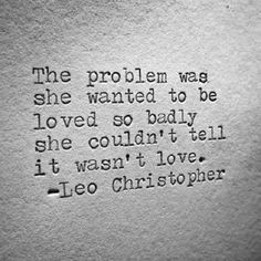 QUOTE, Woman: 'The problem was she wanted to be loved so badly she couldn't tell it wasn't love.' by Leo Christopher The Words, Quotes To Live By, Me Quotes, Cover Quotes, Hurt Quotes, R M Drake, Leo Christopher, Want To Be Loved, Word Porn