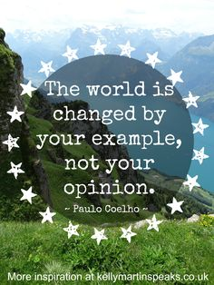 The world is changed by your example, not your opinion ~ Paulo Coelho #quote #wisdom #change