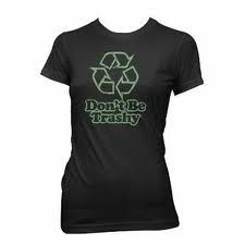 RE-cycle, don't be trashy! I ♥ this shirt.
