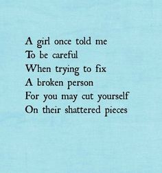 A girl once told me to be careful when trying to fix a broken person for to may cut yourself on their shattered pieces