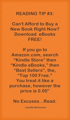 """READING TIP #3: Can't Afford to Buy a New Book Right Now? Download eBooks FREE! If you go to Amazon.com, search """"Kindle Store"""" then """"Kindle eBooks,"""" then """"Best Sellers"""", the, """"Top 100 Free."""" You treat it like a purchase, however the price is 0.00"""" No Excuses...Read."""