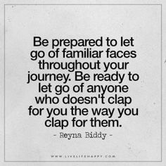 Be prepared to let go of familiar faces throughout your journey. Be ready to let go of anyone who doesn't clap for you the way you clap for them. - Reyna Biddy