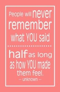 People will never remember what YOU said, half as long as how you made them feel