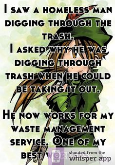 I saw a homeless man digging through the trash.   I asked why he was digging through trash when he could be taking it out.     He now works for my waste management service. One of my best workers.