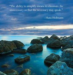 The ability to simplify means to eliminate the unnecessary so that the necessary may speak. - Hans Hofmann