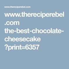 www.thereciperebel.com the-best-chocolate-cheesecake ?print=6357