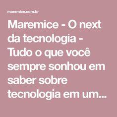 Maremice - O next da tecnologia - Tudo o que você sempre sonhou em saber sobre tecnologia em um só lugar! Everything, Places, Tecnologia