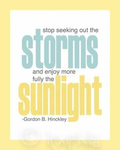 Inspirational QUOTE - Stop seeking out the Storms, and enjoy more fully the Sunlight - Print - 8x10 - Gordon B. Hinckley - LDS Artwork. $10.00, via Etsy. by abbyy