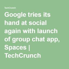 Google tries its hand at social again with launch of group chat app, Spaces   TechCrunch
