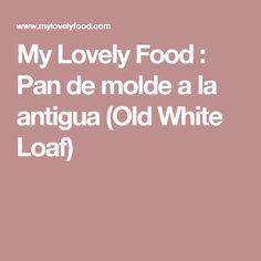 My Lovely Food : Pan de molde a la antigua (Old White Loaf)