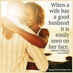 """""""When a wife has a good husband it is easily seen on her face."""" -Johann Wolfgang von Goethe"""