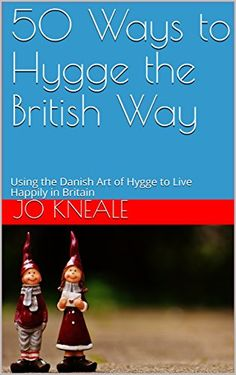 50 Ways to Hygge the British Way: Using the Danish Art of Hygge to Live Happily in Britain (How to Hygge the British Way) by [Kneale, Jo ]
