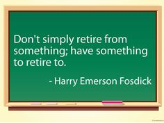 Don't simply retire from something; have something to retire to.    - Harry Emerson Fosdick  #quotes