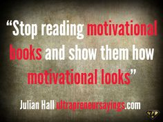 Stop reading motivational books and show them how motivational looks.