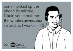 Sorry, I picked up the phone by mistake. Could you e-mail me the whole conversation instead, as I work in HR?
