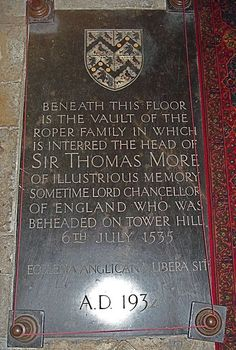 Sir Thomas More family's vault in St Dunstan's Church (Canterbury) - More asked that his foster/adopted daughter Margaret Clement (née Giggs) be given his headless corpse to bury.He was buried at the Tower of London,in the chapel of St Peter ad Vincula in an unmarked grave.His head was fixed upon a pike over London Bridge for a month, according to the normal custom for traitors.His daughter Margaret (Meg) Roper rescued it,possibly by bribery,before it could be thrown in the River Thames.