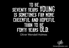To be seventy years YOUNG is sometimes far more cheerful and hopeful than to be forty years OLD!