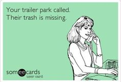 ecard. ecards. Your trailer park called. Their trash is missing.