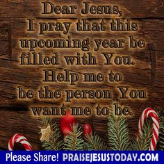 Dear Jesus, I pray that this upcoming year be filled with YOU. Help me to be the person You want me to be.
