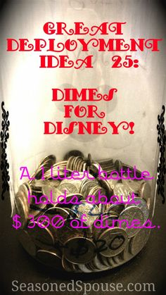 Dimes for Disney: Deployment Idea 25. If you save $10 per week in dimes, you can have almost $300 by the end of a deployment! That's enough to buy 2 tickets to Disneyland!