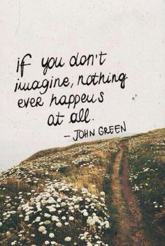 """""""If you don't imagine, nothing ever happens at all."""" - John Green"""