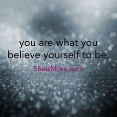 You are what you believe yourself to be. The words you speak to yourself are the things you will become. So be nice to you. www.sheismore.com