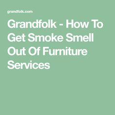 Grandfolk   How To Get Smoke Smell Out Of Furniture Services
