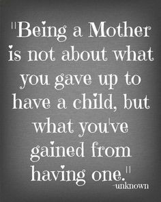 Quotes That Make Me Happy – Today's the Best Day Love this! Being a mother is not about what you gave up to have a child, but what you've gained from having one. Mommy Quotes, Life Quotes Love, Great Quotes, Quotes To Live By, Me Quotes, Funny Quotes, Family Quotes, Being A Mom Quotes, Short Quotes
