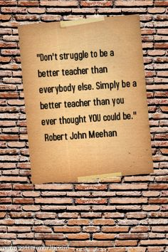 """""""Don't struggle to be a better teacher than everybody else. Simply be a better teacher than you ever thought you could be."""" Robert John Meehan"""