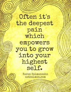 Often it's the deepest pain which empowers you to grow into your highest self. ~Karen Salmansohn