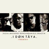 I DON TAYA Remix ft DraZtik, Mackgee & Xuzia by Duncan Daniels on SoundCloud