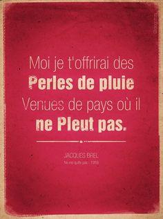 """Si je vous dit Brel, vous comprendrez que ca se passe de commentaire ? """"Moi je t'offrirai des perles de pluie venues de pays où il ne pleut pas."""" Ne me quitte pas, Jacques Brel"""