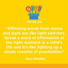 "Affirming words from moms and dads are like light switches. Speak a word of affirmation at the right moment in a child's life and it's like lighting up a whole roomful of possibilities.""  -Gary Smalley"