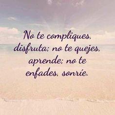 No te compliques, disfruta; no te quejes, aprende; no te enfades, sonríe.
