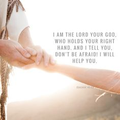 """""""I am the Lord your God, who holds your right hand. And I tell you, 'Don't be afraid! I will help you.'"""" Isaiah 41:13 ERV http://bible.com/406/isa.41.13.erv Bible verse"""