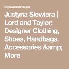 Justyna Siewiera | Lord and Taylor: Designer Clothing, Shoes, Handbags, Accessories & More