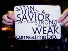 I love the gist of this, but Satan is actually strong. We shouldn't provoke him...