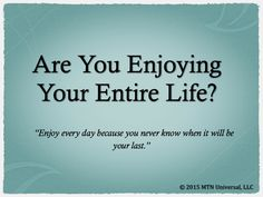 Are You Enjoying Your Entire Life?  Please share with a friend.  Join our email club at www.mtnuniversal.com to receive your very own blog updates and more.  Blog Page - http://www.mtnuniversal.com/mtn-universal-blog/ Follow us on Twitter - https://twitter.com/FearNotBeWeird Like us on Facebook - https://www.facebook.com/mtnuniversal
