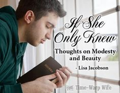 """If She Only Knew - Thoughts on Modesty and Beauty ~ Time-Warp Wife - Empowering Wives to Joyfully Serve """"If she only knew that the way she dressed up meant a good man needed to look down. He had to turn away from her beauty. That he was missing out on her loveliness because she was showing him more than he was meant to see."""""""
