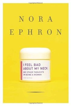 I Feel Bad about My Neck: And Other Thoughts on Being a Woman by Nora Ephron