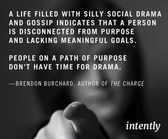 """""""A life filled with silly social drama and gossip indicates that a person is disconnected from purpose and lacking meaningful goals. People on a path of purpose don't have time fro drama."""" ~ Brendon Burchard, Author of the Charge Great Quotes, Quotes To Live By, Inspirational Quotes, Motivational, Awesome Quotes, Meaningful Quotes, Cool Words, Wise Words, No More Drama"""