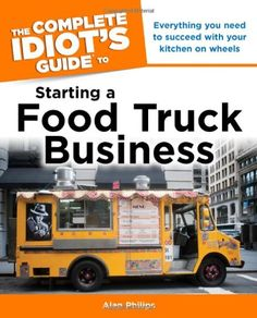The Complete Idiot's Guide to Starting a Food Truck Business by Alan Philips - EbookNetworking.net