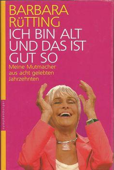 ICH BIN ALT UND DAS IST GUT SO Meine Mutmacher von Barbara Rütting