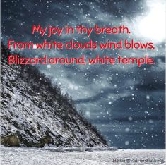 Joy, a Christmas Haiku My joy in thy breath. From white clouds wind blows, Blizzard around, white temple. ~ Welcome to Christmas Haiku! This December you can enjoy a winter themed haiku each day un… Welcome To Christmas, Winter Christmas, White Temple, Short Poems, White Clouds, Winter Theme, Haiku, December, Joy